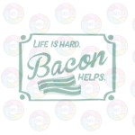 Life is Hard Bacon Helps